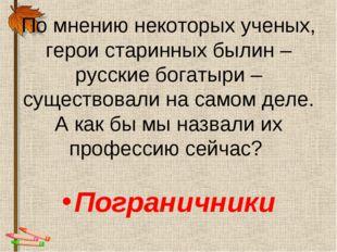 По мнению некоторых ученых, герои старинных былин – русские богатыри – сущест