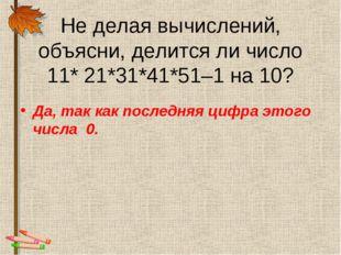 Не делая вычислений, объясни, делится ли число 11* 21*31*41*51–1 на 10? Да, т