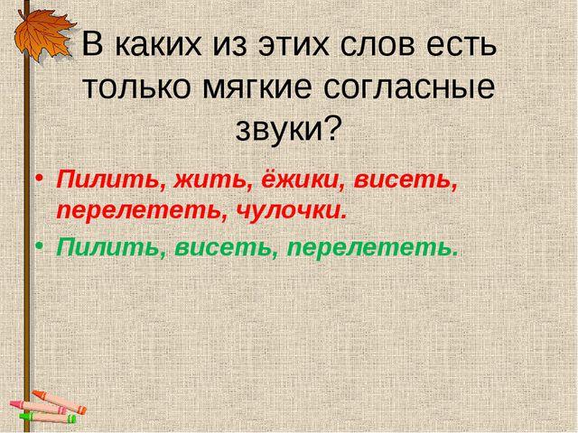 В каких из этих слов есть только мягкие согласные звуки? Пилить, жить, ёжики,...