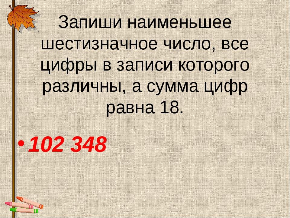 Запиши наименьшее шестизначное число, все цифры в записи которого различны, а...