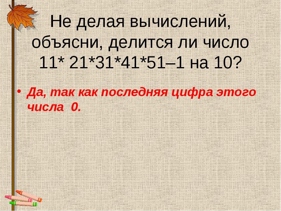 Не делая вычислений, объясни, делится ли число 11* 21*31*41*51–1 на 10? Да, т...