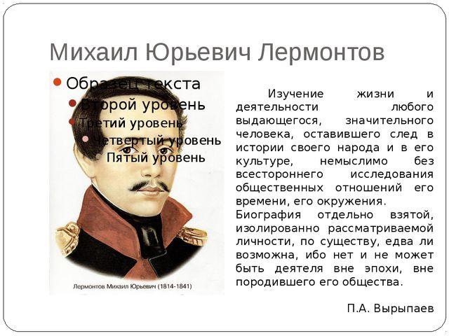 Михаил Юрьевич Лермонтов Изучение жизни и деятельности любого выдающегося, зн...