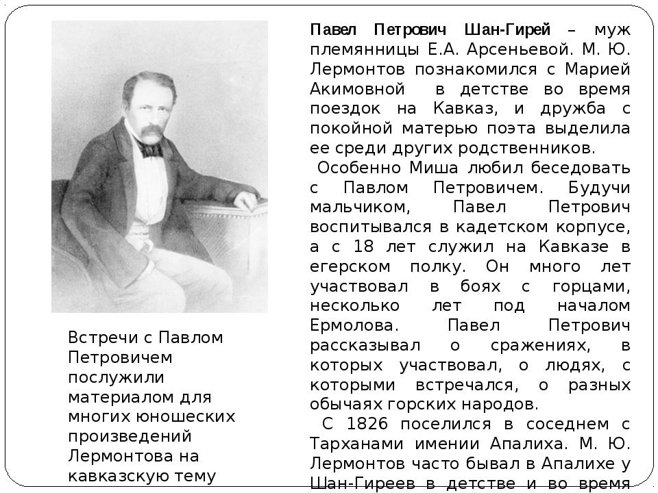 Павел Петрович Шан-Гирей – муж племянницы Е.А. Арсеньевой. М. Ю. Лермонтов п...