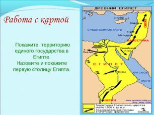 Покажите территорию единого государства в Египте. Назовите и покажите первую