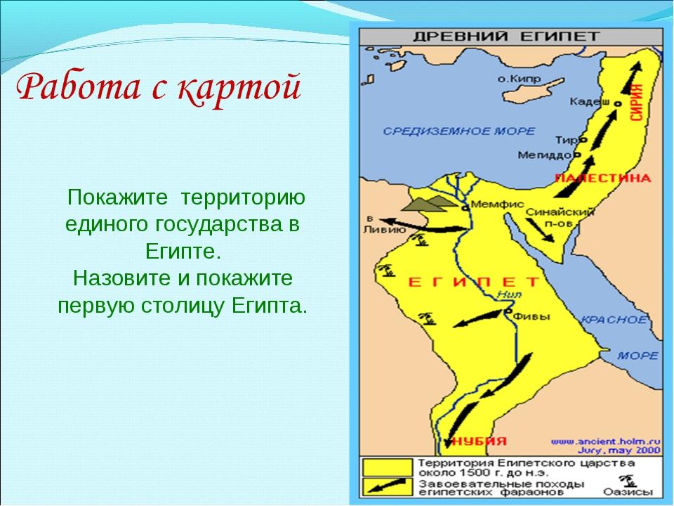 Покажите территорию единого государства в Египте. Назовите и покажите первую...