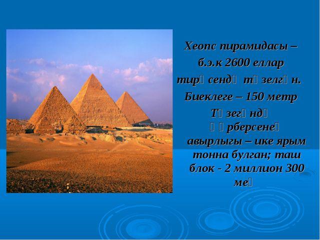 Хеопс пирамидасы – б.э.к 2600 еллар тирәсендә төзелгән. Биеклеге – 150 метр Т...