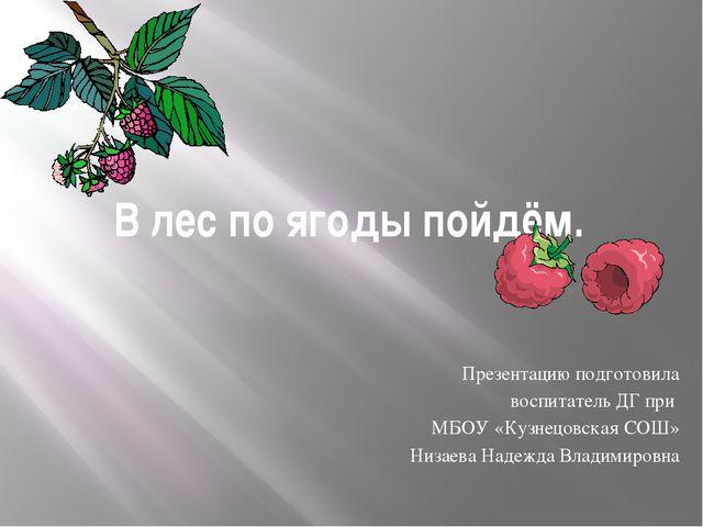 В лес по ягоды пойдём. Презентацию подготовила воспитатель ДГ при МБОУ «Кузне...