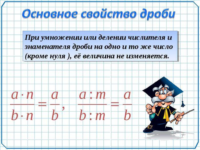 При умножении или делении числителя и знаменателя дроби на одно и то же число...