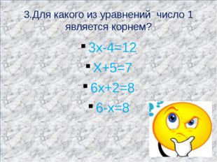 3.Для какого из уравнений число 1 является корнем? 3х-4=12 Х+5=7 6х+2=8 6-х=8
