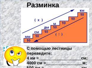 Разминка С помощью лестницы переведите: 4 км = __________________см; 4000 см