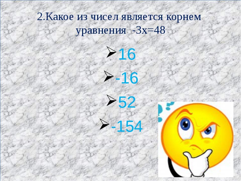 2.Какое из чисел является корнем уравнения -3х=48 16 -16 52 -154