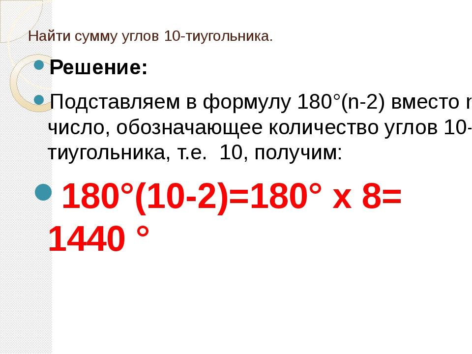 Найти сумму углов 10-тиугольника. Решение: Подставляем в формулу 180°(n-2) вм...