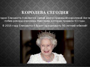 КОРОЛЕВА СЕГОДНЯ Сегодня Елизавета II является самой долго правящей королевой
