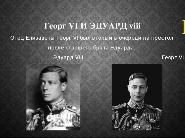 Георг VI И ЭДУАРД viii Отец Елизаветы Георг VI был вторым в очереди на престо...