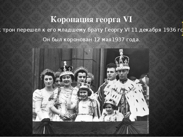 Коронация георга VI Так трон перешел к его младшему брату Георгу VI 11 декабр...