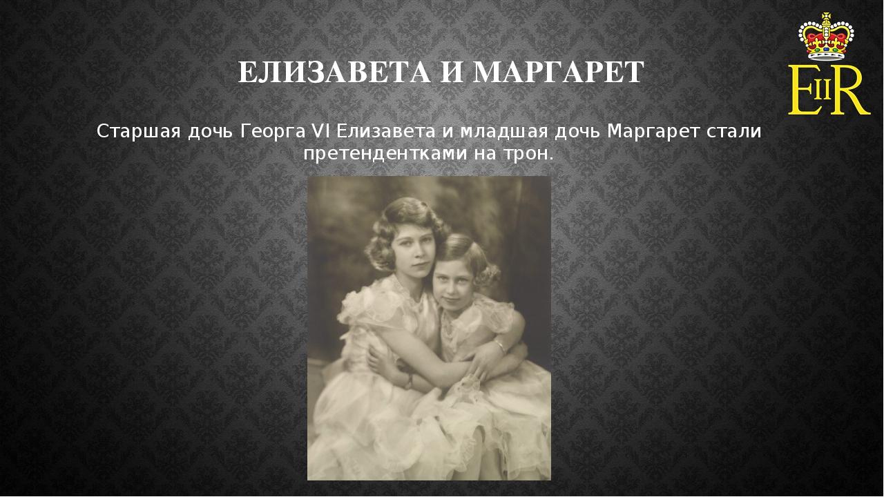 ЕЛИЗАВЕТА И МАРГАРЕТ Старшая дочь Георга VI Елизавета и младшая дочь Маргарет...