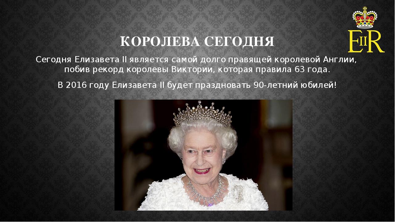 КОРОЛЕВА СЕГОДНЯ Сегодня Елизавета II является самой долго правящей королевой...