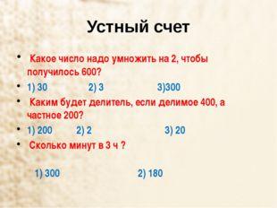 Устный счет Какое число надо умножить на 2, чтобы получилось 600? 1) 30