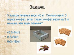 Задача 5 ящиков печенья весят 45 кг. Сколько весят 3 ящика конфет, если 1 ящи
