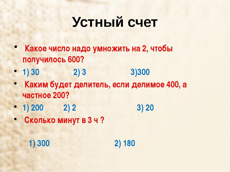 Устный счет Какое число надо умножить на 2, чтобы получилось 600? 1) 30 ...