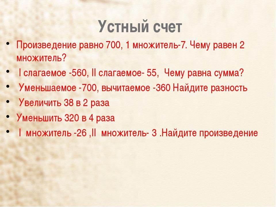 Устный счет Произведение равно 700, 1 множитель-7. Чему равен 2 множитель? ...