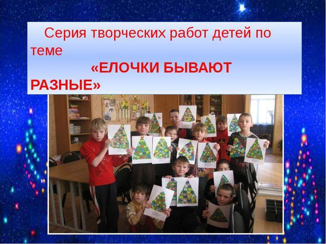 Серия творческих работ детей по теме «ЕЛОЧКИ БЫВАЮТ РАЗНЫЕ»