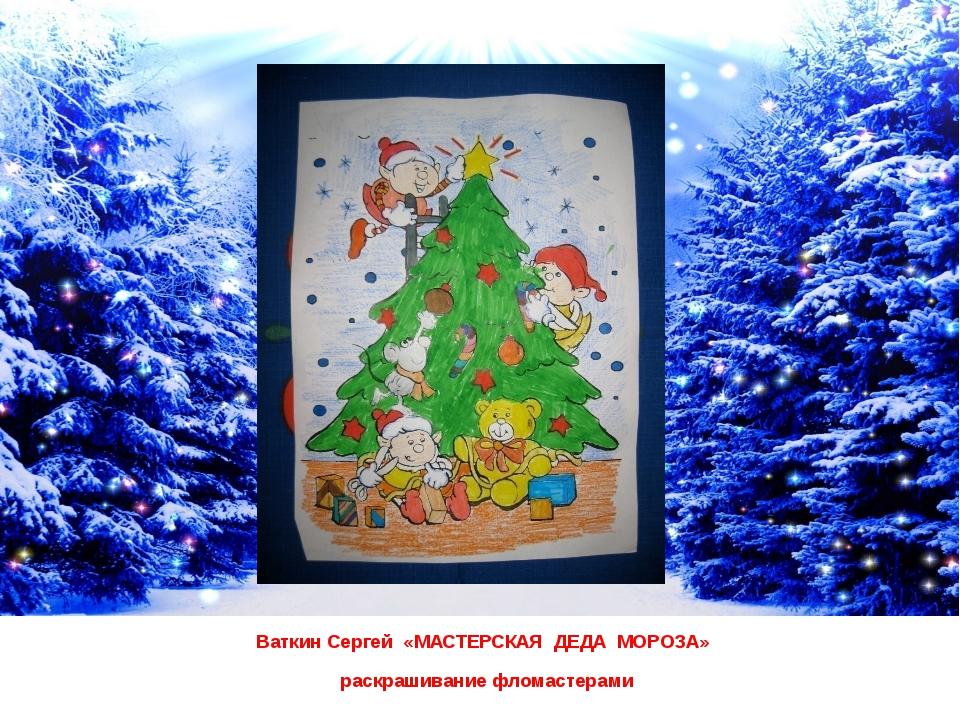 Ваткин Сергей «МАСТЕРСКАЯ ДЕДА МОРОЗА» раскрашивание фломастерами