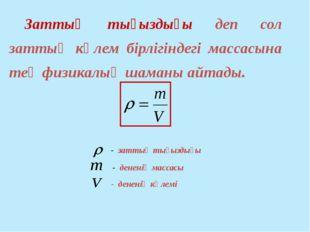 Заттың тығыздығы деп сол заттың көлем бірлігіндегі массасына тең физикалық ш