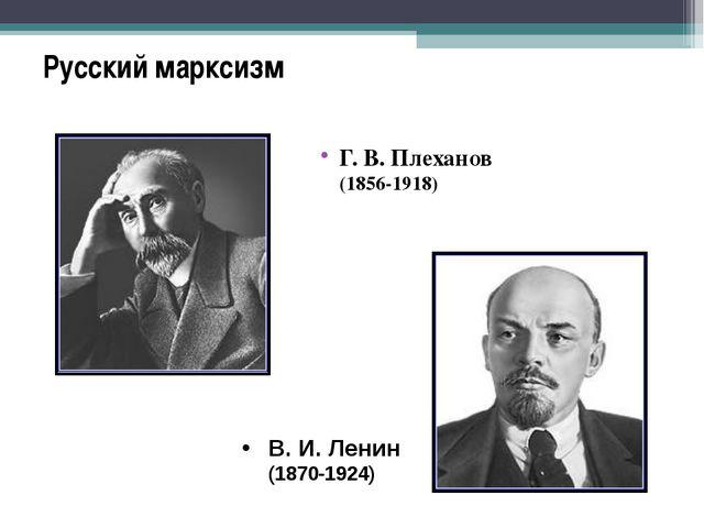 Русский марксизм Г.В.Плеханов (1856-1918) В.И.Ленин (1870-1924)