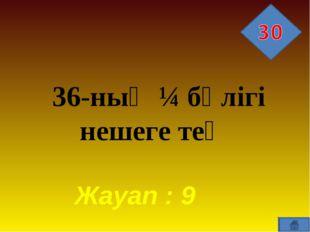 36-ның ¼ бөлігі нешеге тең Жауап : 9