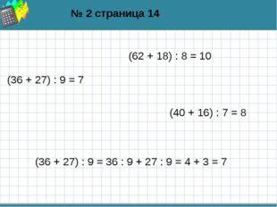 № 2 страница 14 (62 + 18) : 8 = 10 (36 + 27) : 9 = 7 (40 + 16) : 7 = 8 (36 +