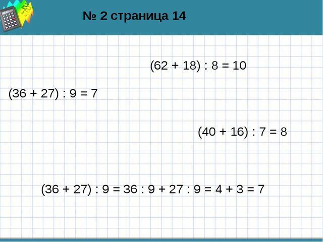№ 2 страница 14 (62 + 18) : 8 = 10 (36 + 27) : 9 = 7 (40 + 16) : 7 = 8 (36 +...