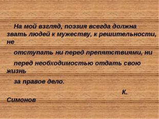 На мой взгляд, поэзия всегда должна звать людей к мужеству, к решительности,