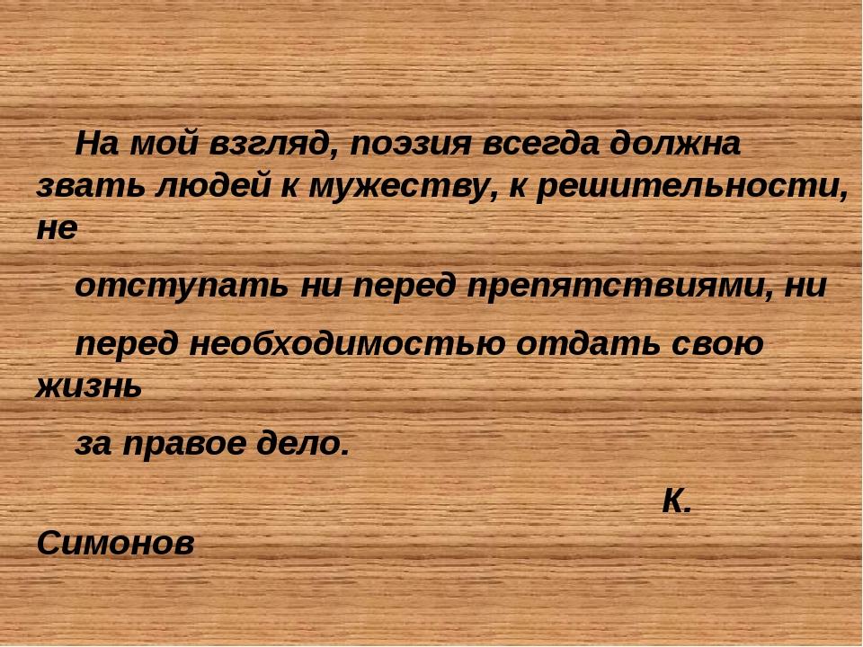 На мой взгляд, поэзия всегда должна звать людей к мужеству, к решительности,...