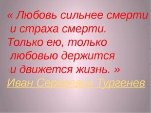 «Любовь сильнее смерти истраха смерти. Только ею, только любовью держится