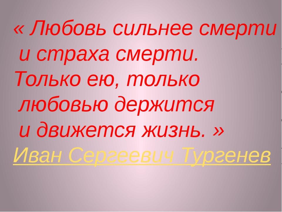«Любовь сильнее смерти истраха смерти. Только ею, только любовью держится...