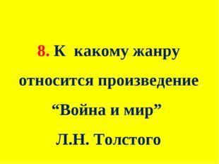 """8. К какому жанру относится произведение """"Война и мир"""" Л.Н. Толстого"""
