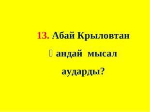 13. Абай Крыловтан қандай мысал аударды?