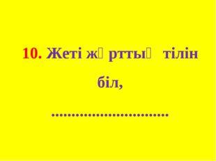 10. Жеті жұрттың тілін біл, .............................