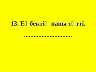 13. Еңбектің наны тәтті, ..............................