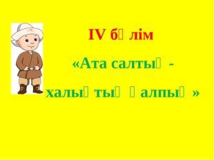 ІV бөлім «Ата салтың- халықтық қалпың»