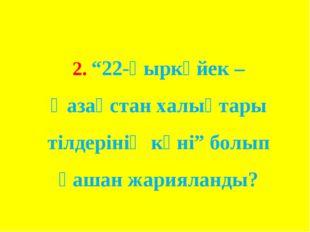 """2. """"22-қыркүйек – Қазақстан халықтары тілдерінің күні"""" болып қашан жарияланды?"""