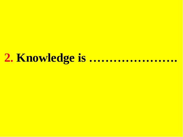 2. Knowledge is ………………….