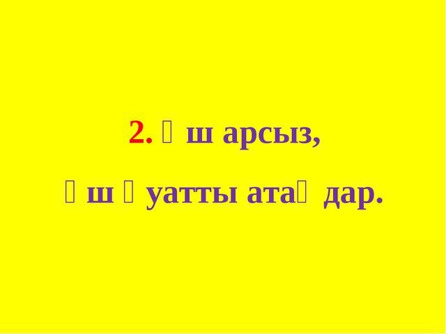 2. Үш арсыз, үш қуатты атаңдар.