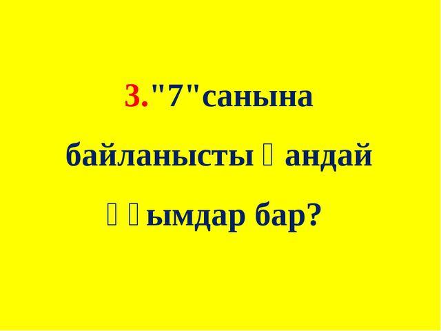 """3.""""7""""санына байланысты қандай ұғымдар бар?"""