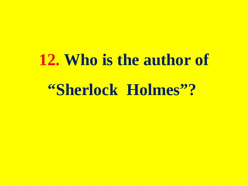 "12. Who is the author of ""Sherlock Holmes""?"
