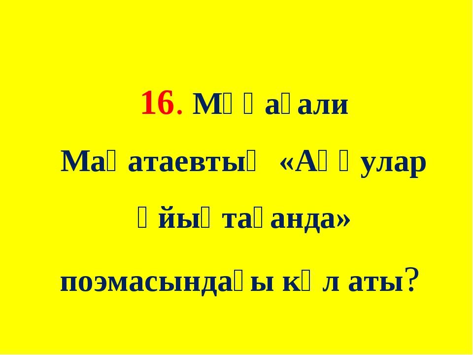 16. Мұқағали Мақатаевтың «Аққулар ұйықтағанда» поэмасындағы көл аты?