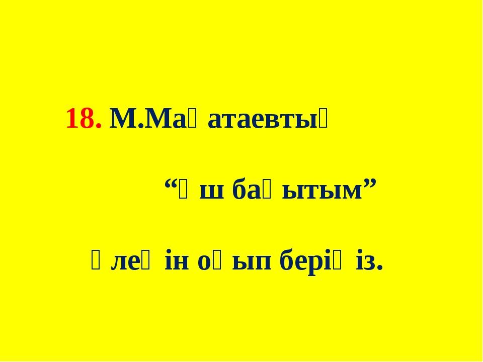 """18. М.Мақатаевтың """"Үш бақытым"""" өлеңін оқып беріңіз."""