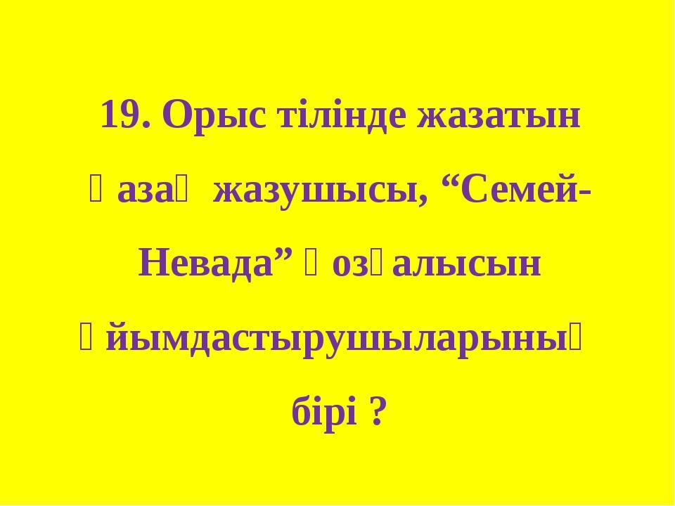 """19. Орыс тілінде жазатын қазақ жазушысы, """"Семей-Невада"""" қозғалысын ұйымдастыр..."""