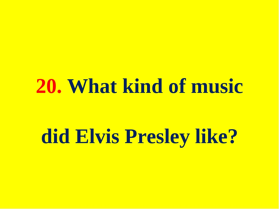 20. What kind of music did Elvis Presley like?